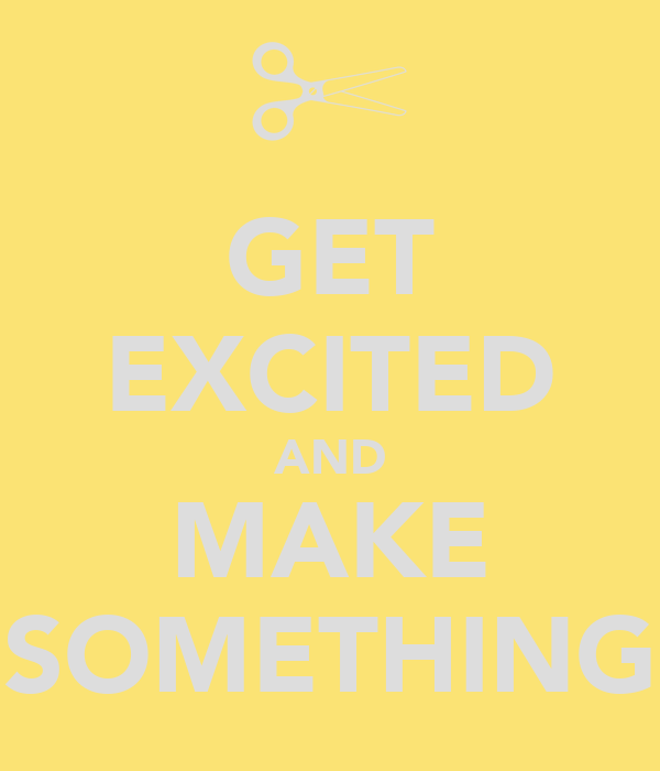 GET EXCITED AND MAKE SOMETHING