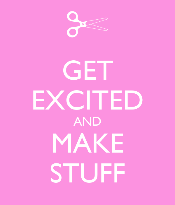 GET EXCITED AND MAKE STUFF