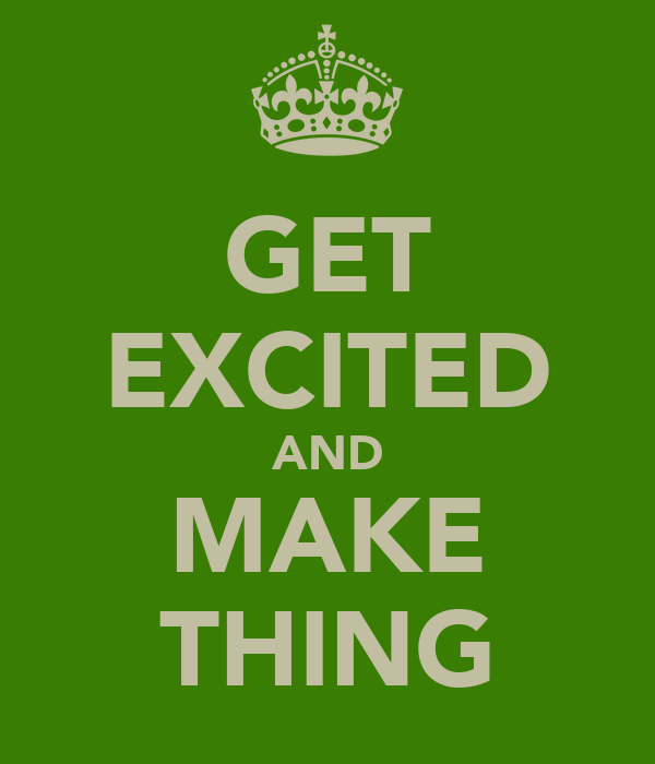 GET EXCITED AND MAKE THING