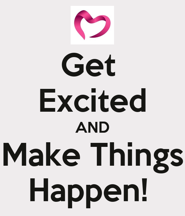 Get  Excited AND Make Things Happen!