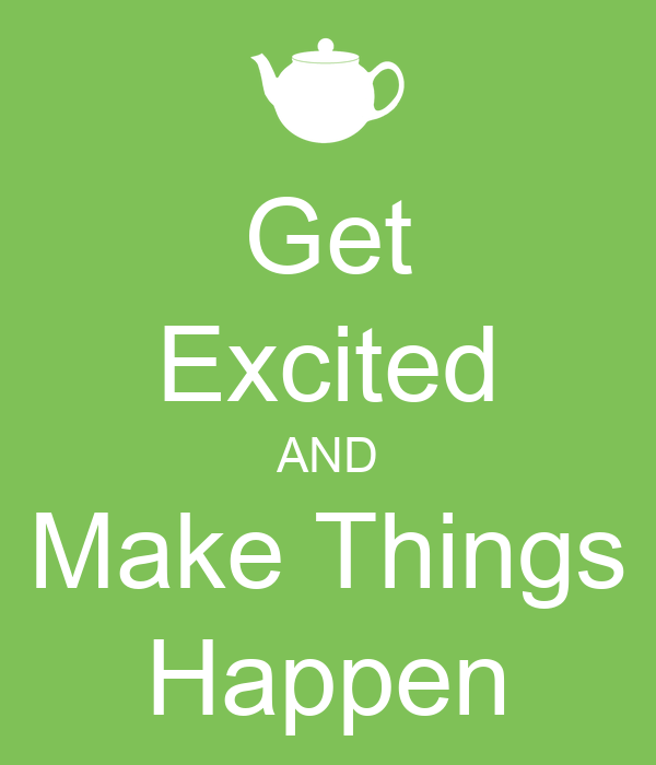 Get Excited AND Make Things Happen