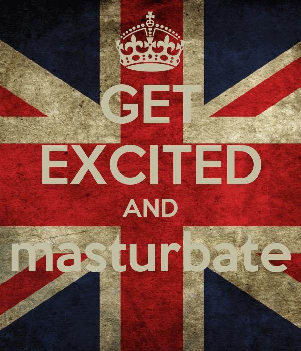 GET EXCITED AND masturbate
