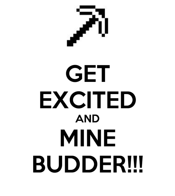GET EXCITED AND MINE BUDDER!!!