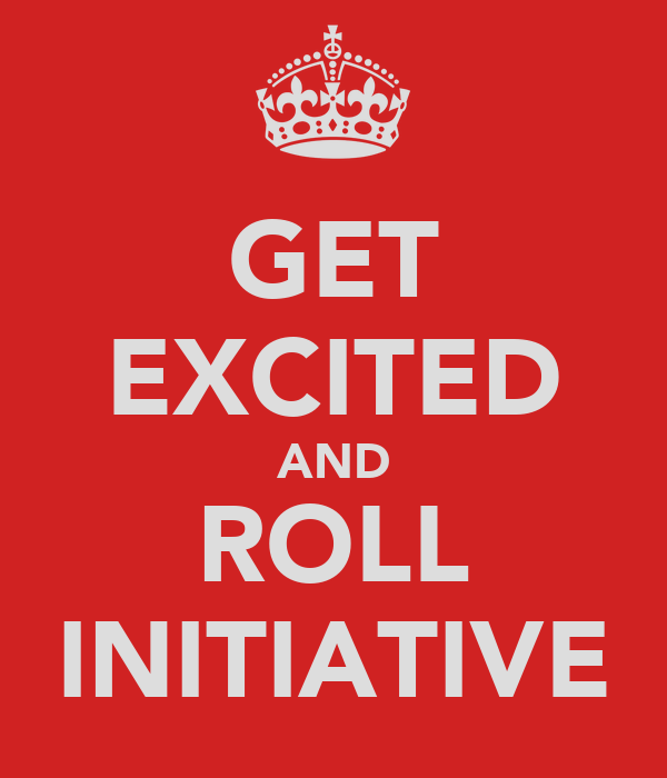 GET EXCITED AND ROLL INITIATIVE