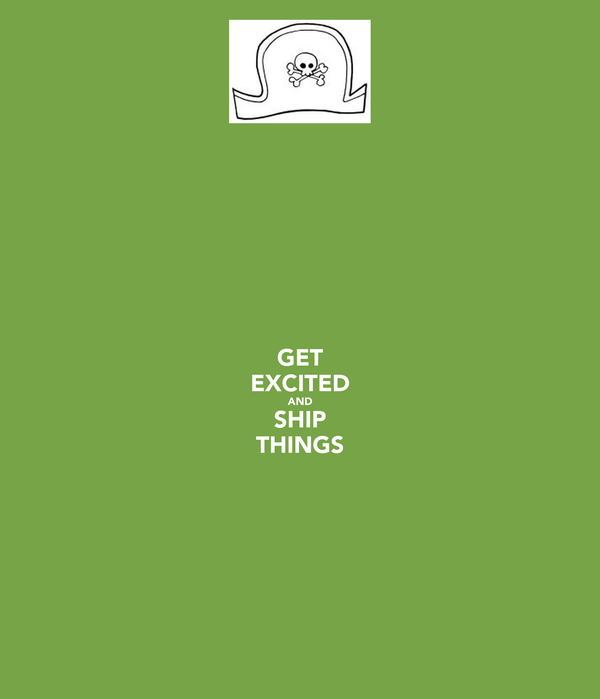 GET EXCITED AND SHIP THINGS
