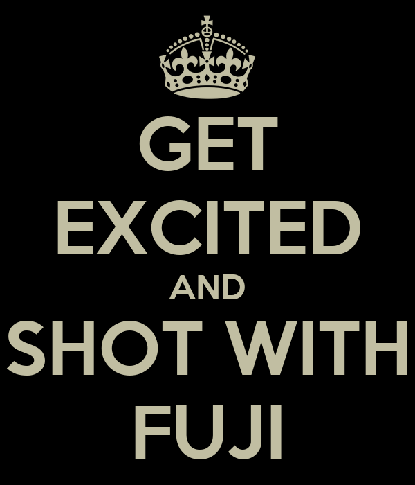 GET EXCITED AND SHOT WITH FUJI