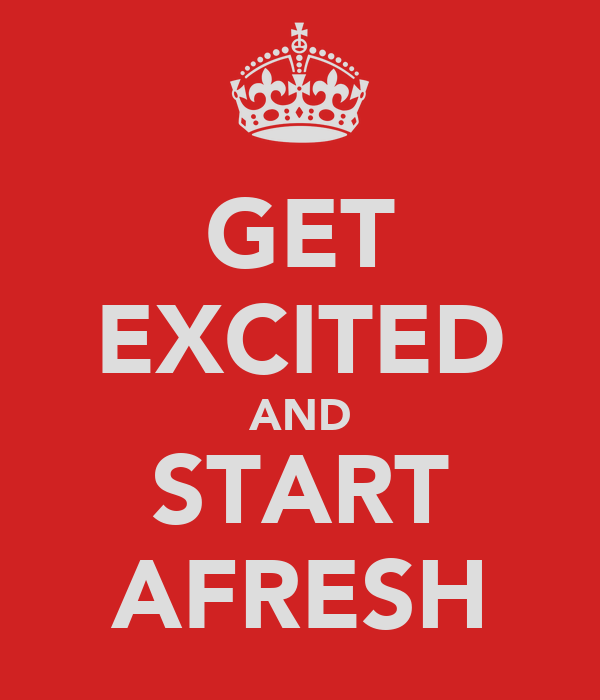 GET EXCITED AND START AFRESH