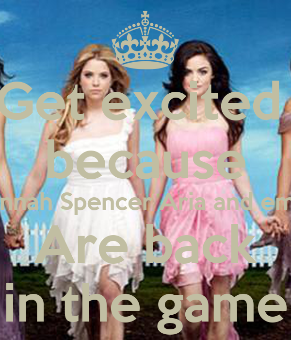 Get excited  because Hannah Spencer Aria and emily Are back in the game