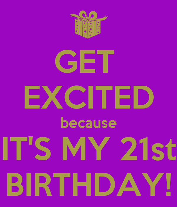 GET  EXCITED because IT'S MY 21st BIRTHDAY!
