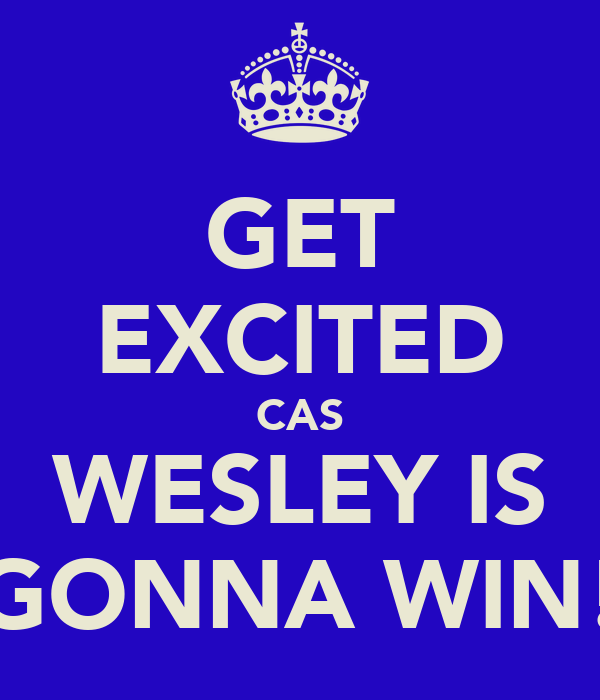 GET EXCITED CAS WESLEY IS GONNA WIN!