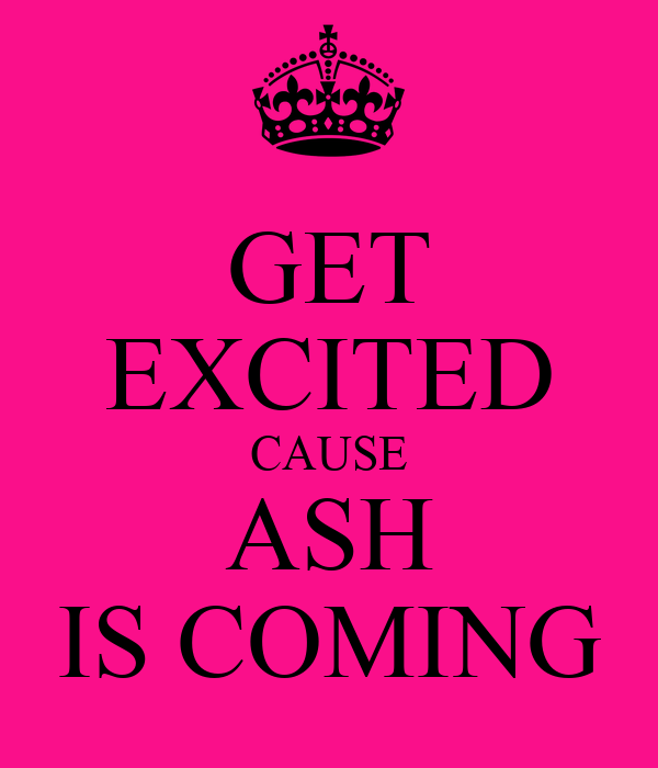 GET EXCITED CAUSE ASH IS COMING