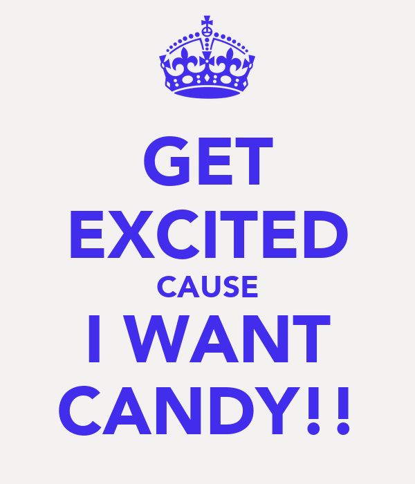 GET EXCITED CAUSE I WANT CANDY!!