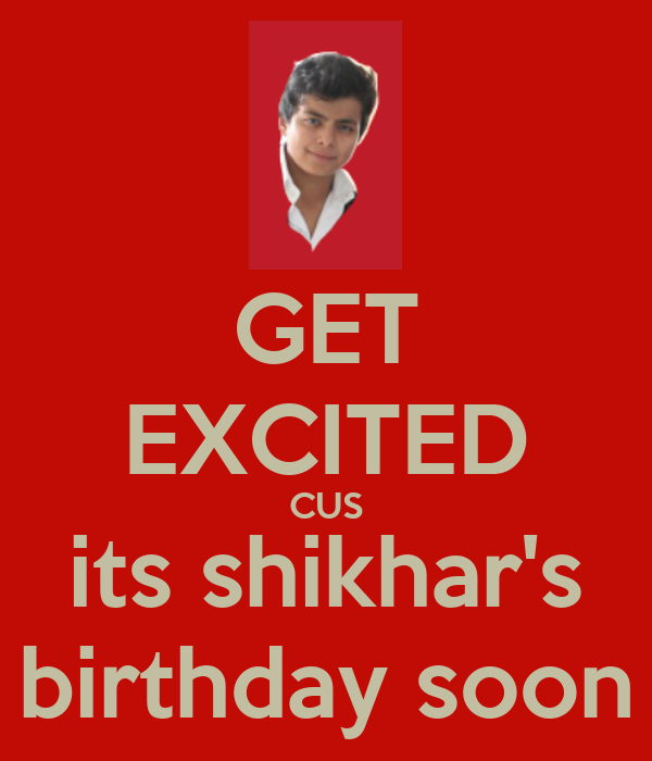 GET EXCITED CUS its shikhar's birthday soon