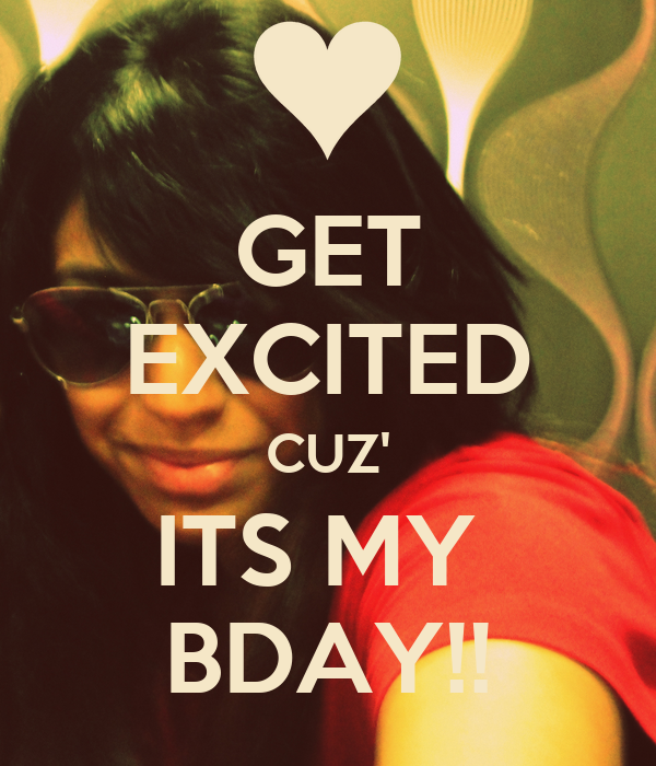 GET EXCITED CUZ' ITS MY  BDAY!!
