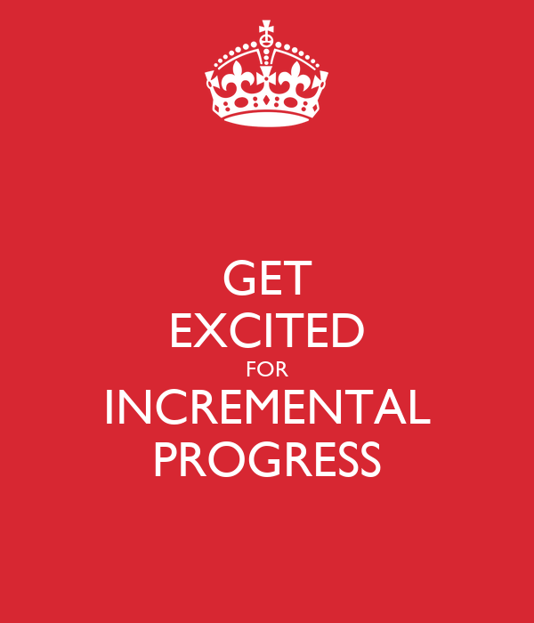 GET EXCITED FOR INCREMENTAL PROGRESS