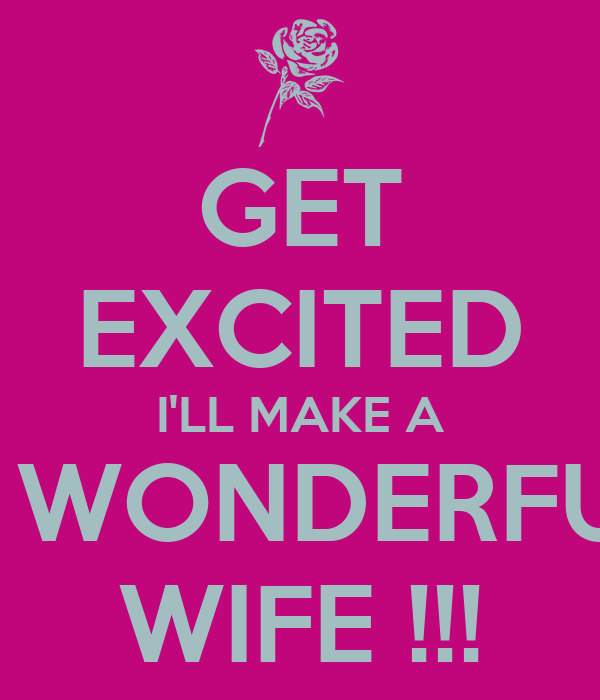 GET EXCITED I'LL MAKE A A WONDERFUL WIFE !!!