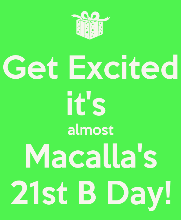 Get Excited it's  almost Macalla's 21st B Day!