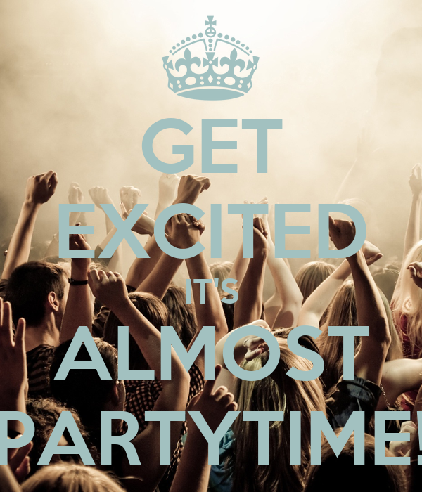GET EXCITED IT'S ALMOST PARTYTIME!