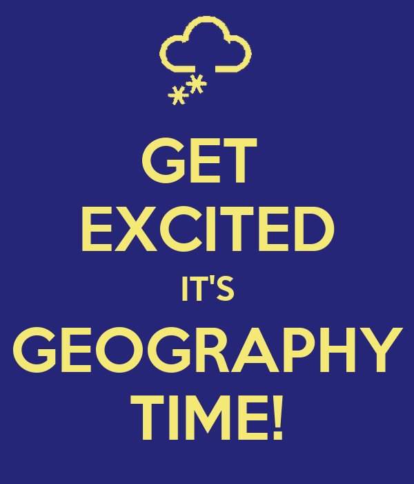 GET  EXCITED IT'S GEOGRAPHY TIME!
