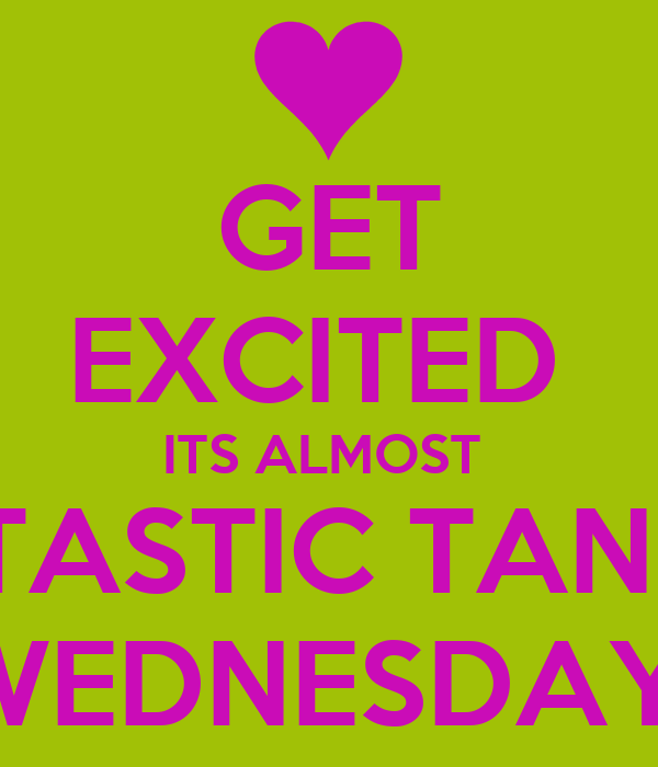 GET EXCITED  ITS ALMOST  TANTASTIC TANNING WEDNESDAY