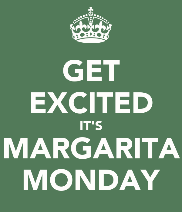 GET EXCITED IT'S MARGARITA MONDAY