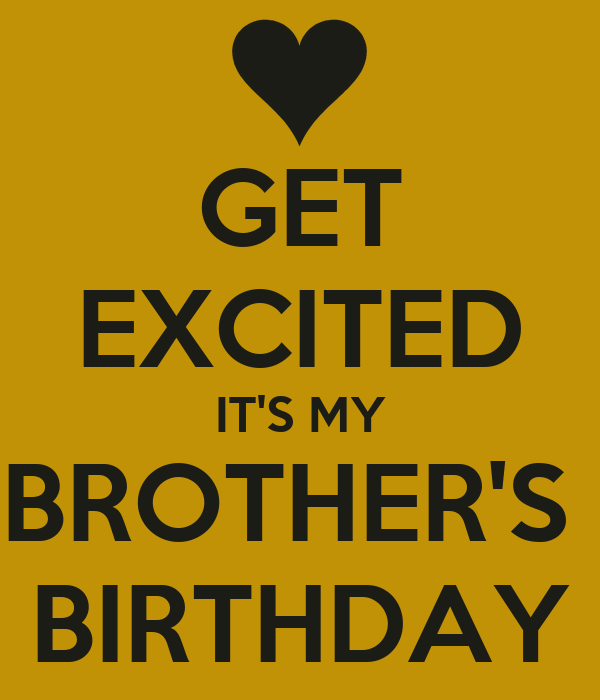 GET EXCITED IT'S MY BROTHER'S  BIRTHDAY