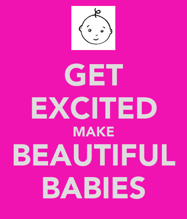 GET EXCITED MAKE BEAUTIFUL BABIES