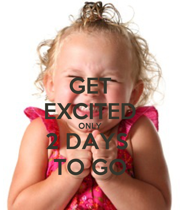 GET EXCITED ONLY 2 DAYS  TO GO