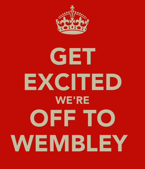 GET EXCITED WE'RE OFF TO WEMBLEY