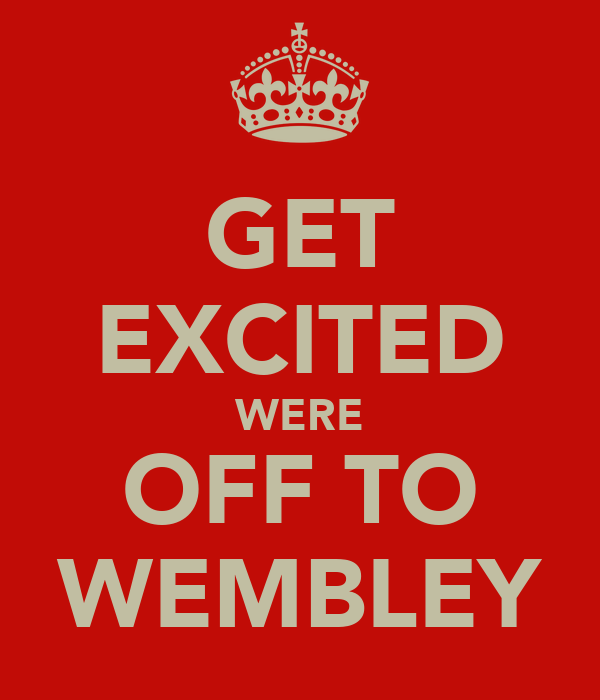 GET EXCITED WERE OFF TO WEMBLEY