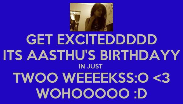 GET EXCITEDDDDD ITS AASTHU'S BIRTHDAYY IN JUST  TWOO WEEEEKSS:O <3 WOHOOOOO :D