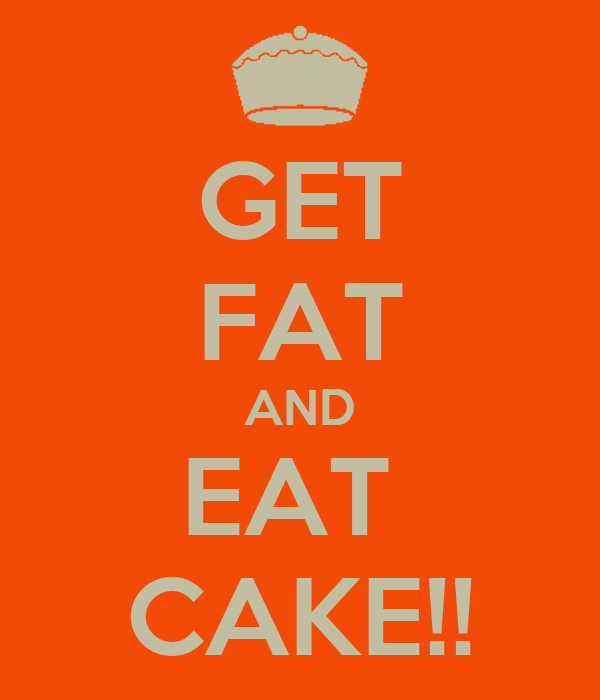 GET FAT AND EAT  CAKE!!