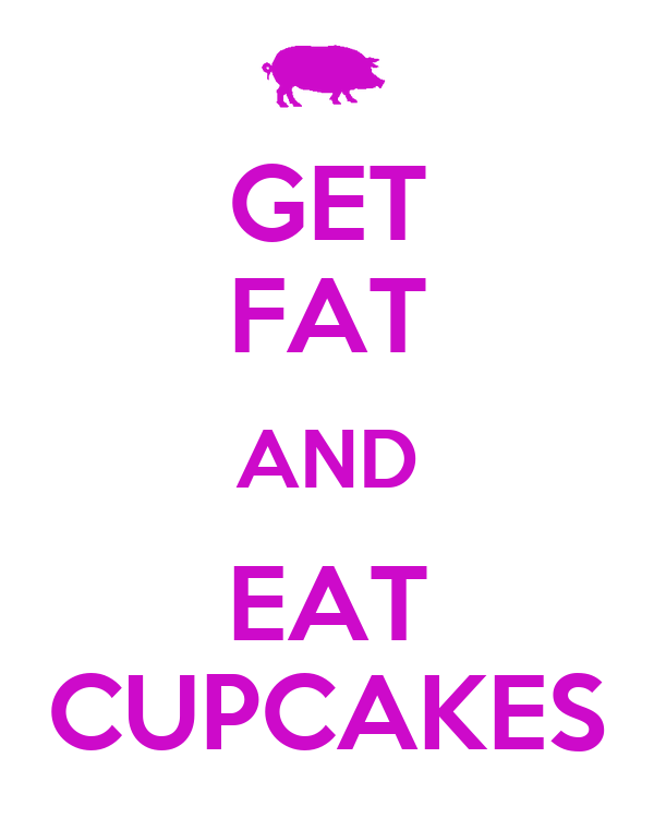 GET FAT AND EAT CUPCAKES