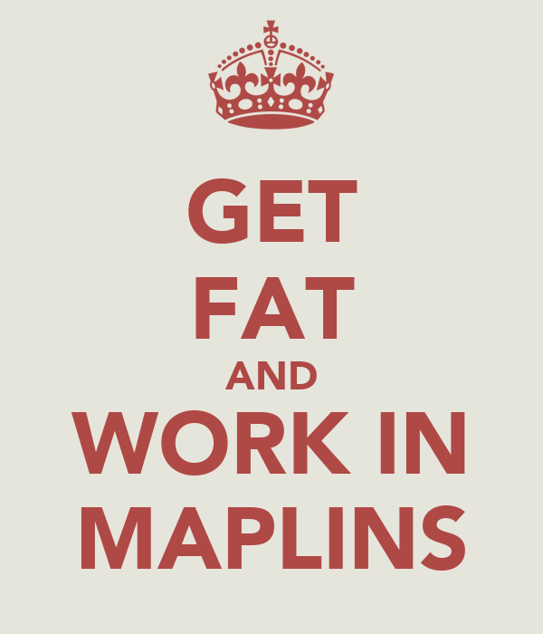 GET FAT AND WORK IN MAPLINS