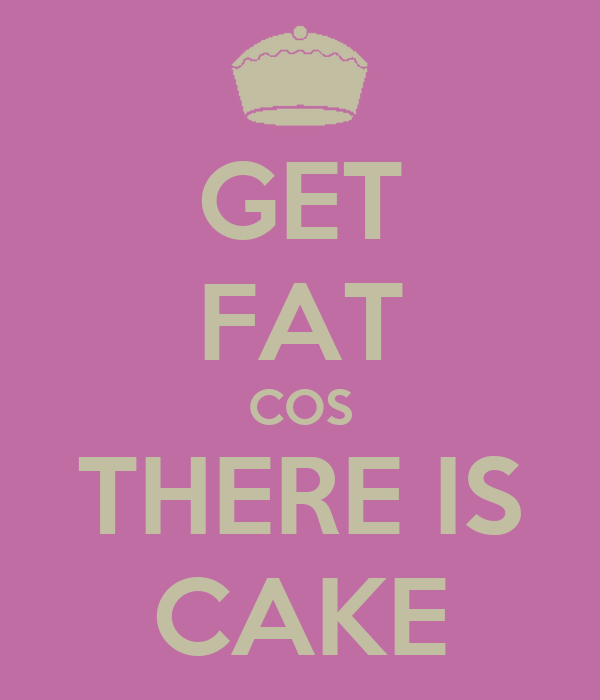 GET FAT COS THERE IS CAKE