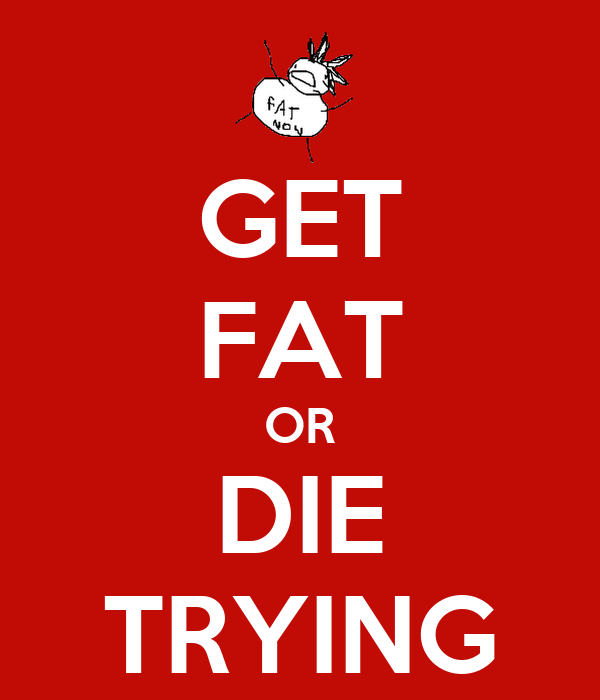 GET FAT OR DIE TRYING