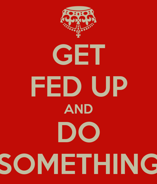 GET FED UP AND DO SOMETHING