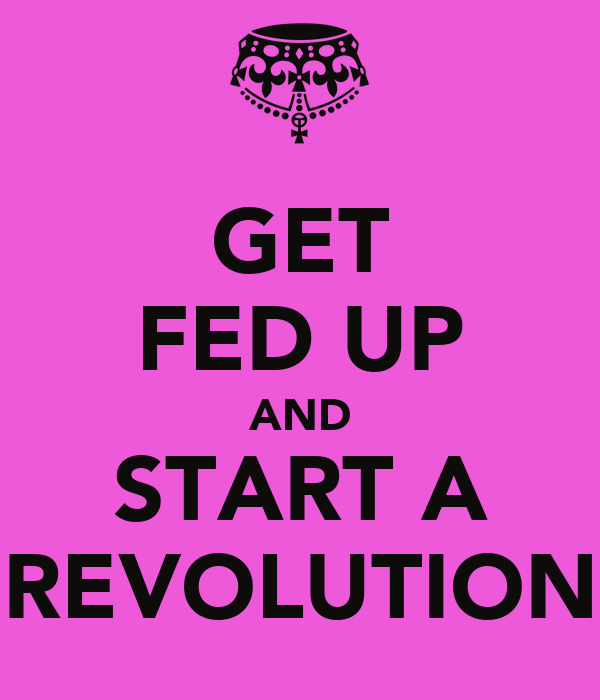 GET FED UP AND START A REVOLUTION