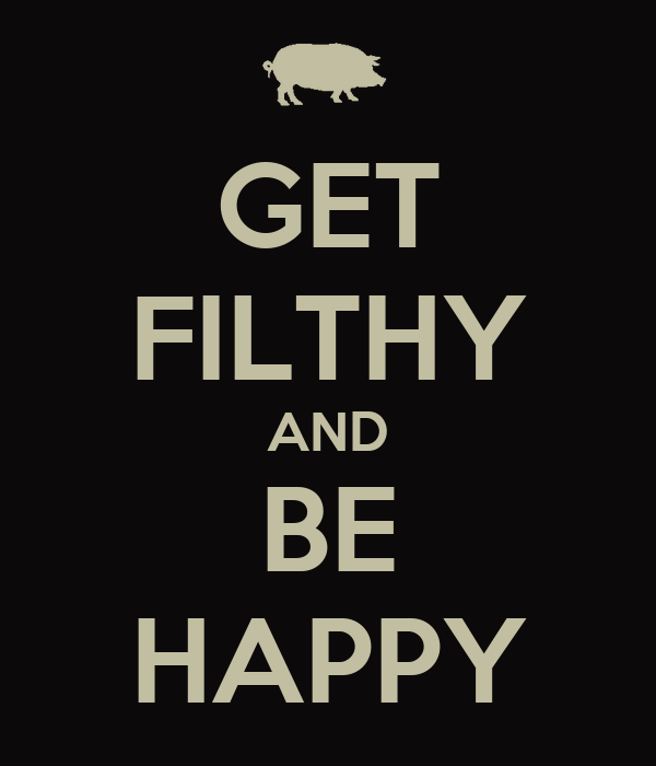 GET FILTHY AND BE HAPPY