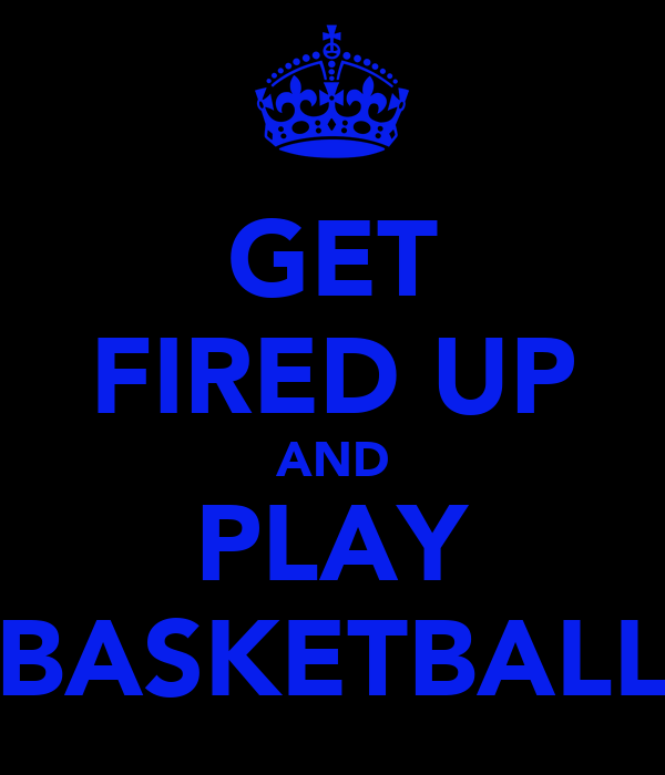 GET FIRED UP AND PLAY BASKETBALL