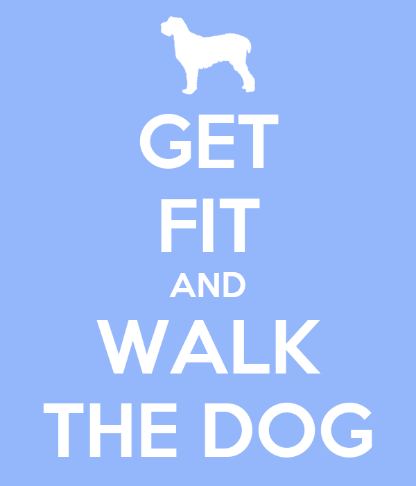 GET FIT AND WALK THE DOG