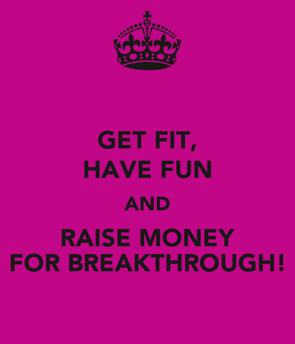 GET FIT, HAVE FUN AND RAISE MONEY FOR BREAKTHROUGH!