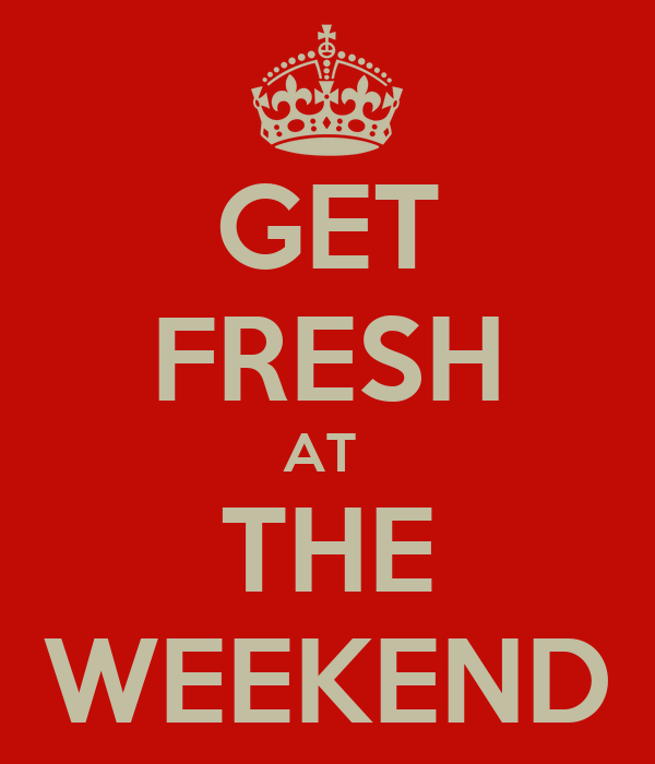 GET FRESH AT  THE WEEKEND