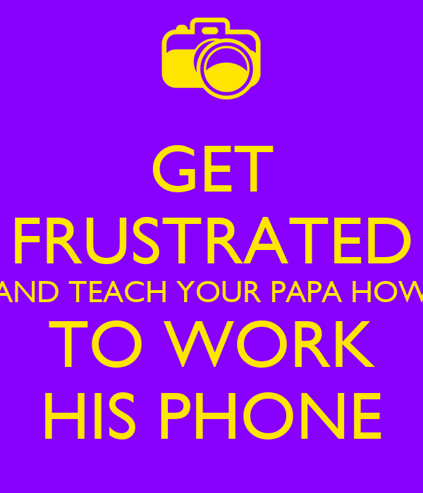 GET FRUSTRATED AND TEACH YOUR PAPA HOW TO WORK HIS PHONE
