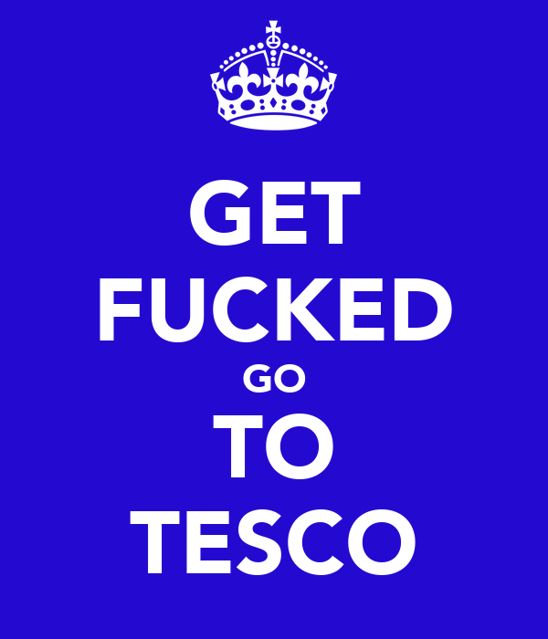GET FUCKED GO TO TESCO