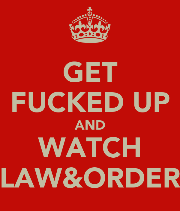 GET FUCKED UP AND WATCH LAW&ORDER