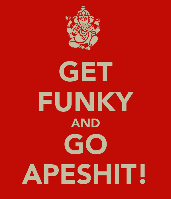 GET FUNKY AND GO APESHIT!