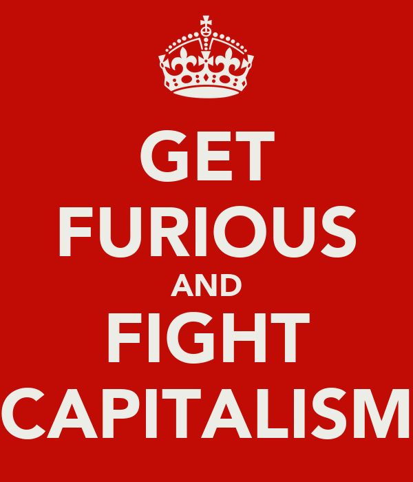 GET FURIOUS AND FIGHT CAPITALISM