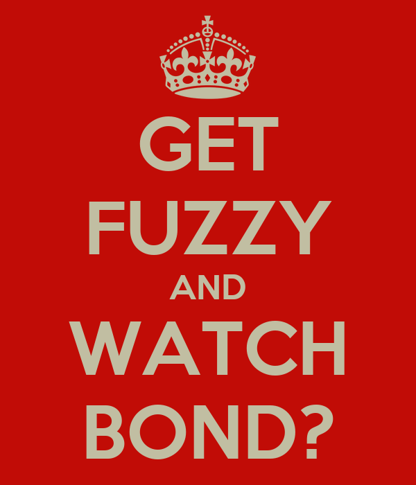 GET FUZZY AND WATCH BOND?