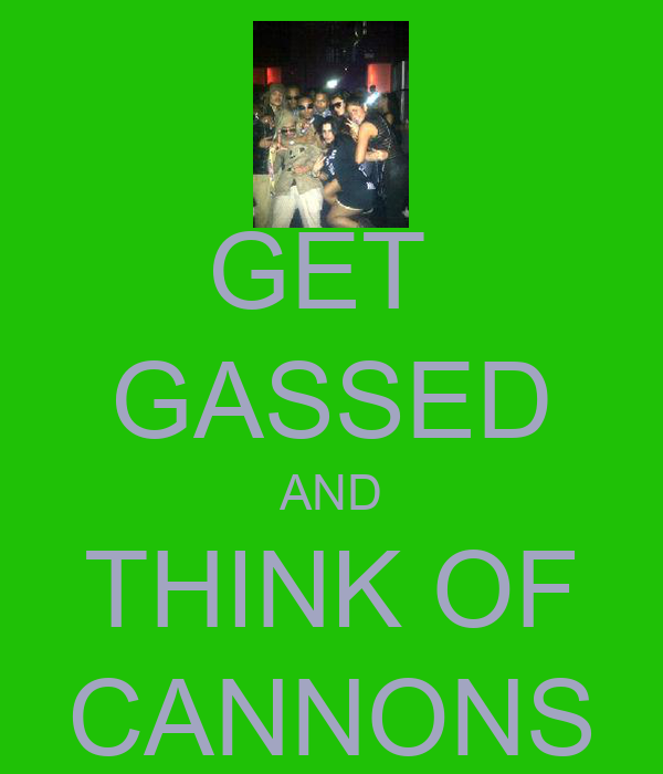 GET  GASSED AND THINK OF CANNONS